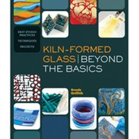 Kiln Formed Glass Beyond the Basics by Brenda Griffith